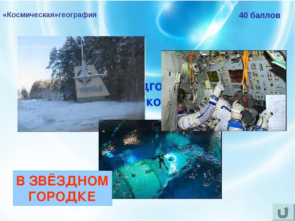 «Космическая»география 40 баллов Где проходят подготовку к полётам российские...