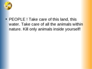 PEOPLE ! Take care of this land, this water. Take care of all the animals wit