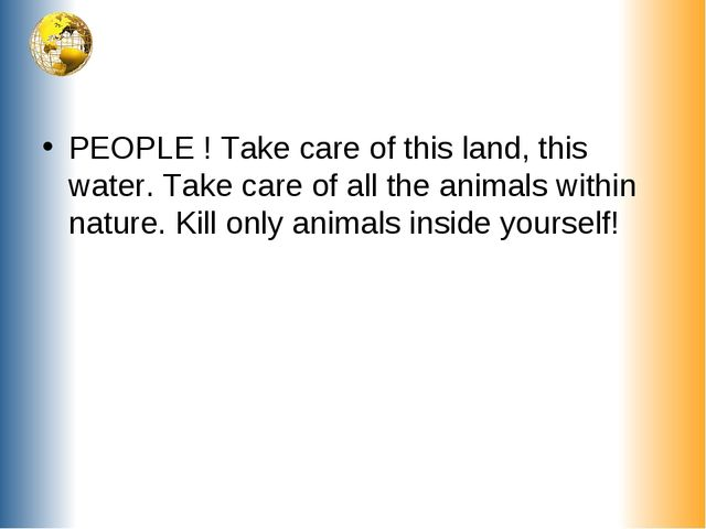 PEOPLE ! Take care of this land, this water. Take care of all the animals wit...