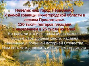 Невелик наш город Первомайск У южной границы Нижегородской области в лесном