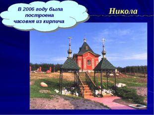 В 2006 году была построена часовня из кирпича Никола