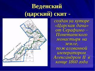 Веденский (царский) скит - создан yа хуторе «Царская дача» от Серафимо – Поне