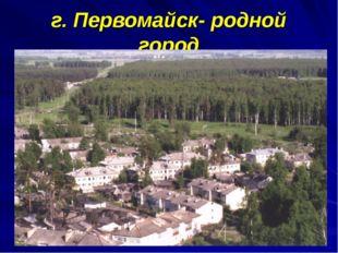 г. Первомайск- родной город