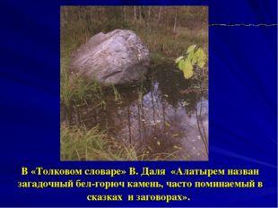 В «Толковом словаре» В. Даля «Алатырем назван загадочный бел-горюч камень, ча
