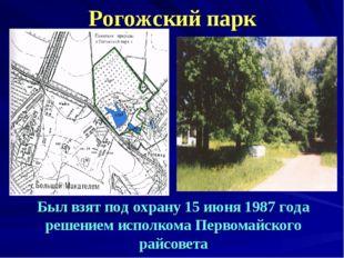 Рогожский парк Был взят под охрану 15 июня 1987 года решением исполкома Перво