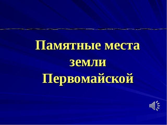 Памятные места земли Первомайской