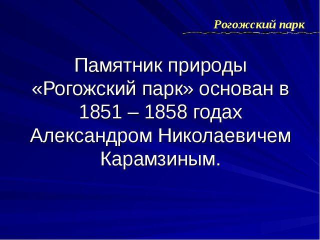 Памятник природы «Рогожский парк» основан в 1851 – 1858 годах Александром Ник...