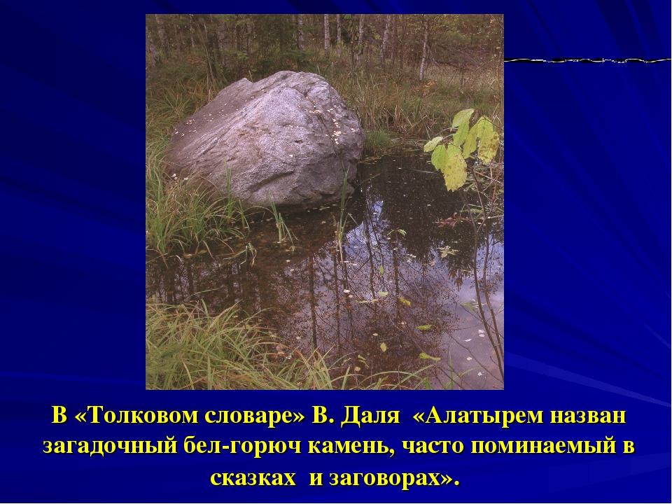 В «Толковом словаре» В. Даля «Алатырем назван загадочный бел-горюч камень, ча...