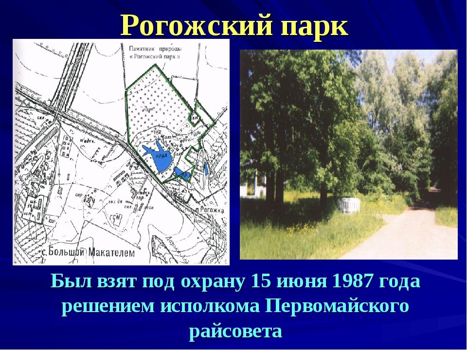 Рогожский парк Был взят под охрану 15 июня 1987 года решением исполкома Перво...