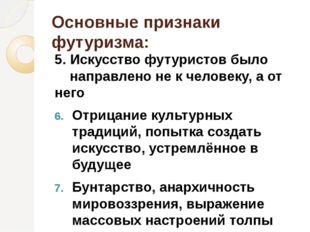 Основные признаки футуризма: 5. Искусство футуристов было направлено не к чел