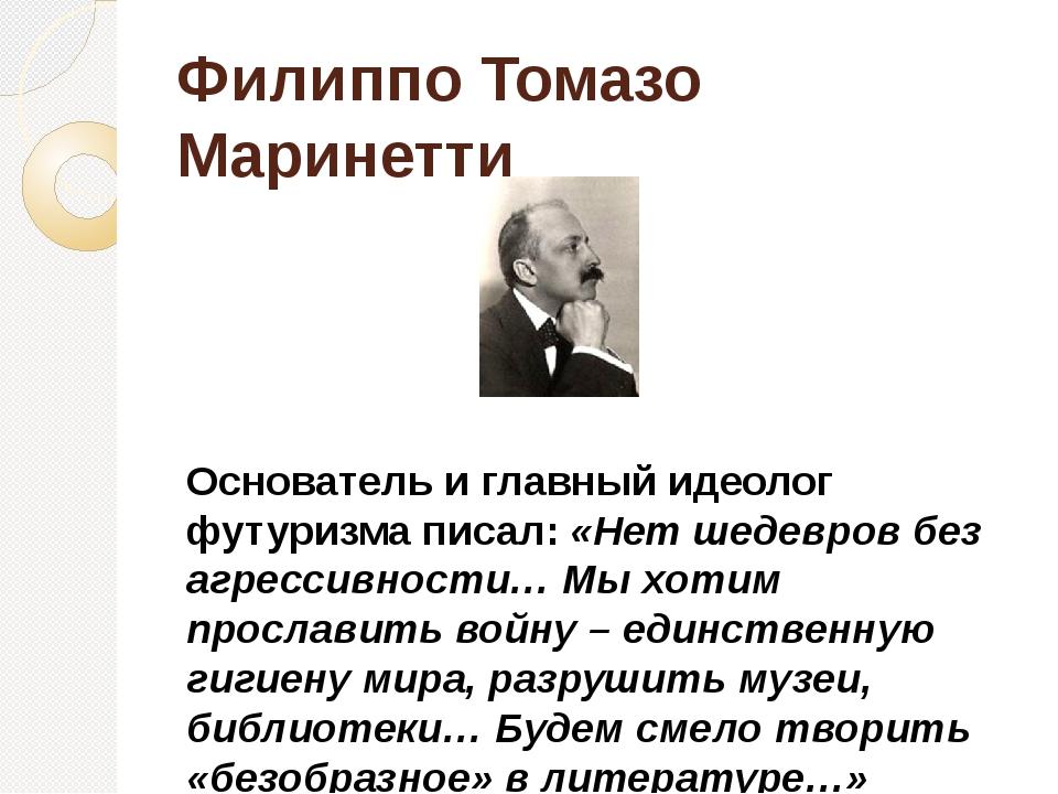 Филиппо Томазо Маринетти Основатель и главный идеолог футуризма писал: «Нет ш...