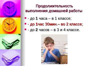 Продолжительность выполнения домашней работы - до 1 часа – в 1 классе; - до 1