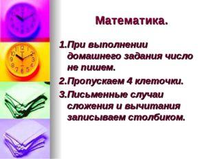 Математика. 1.При выполнении домашнего задания число не пишем. 2.Пропускаем 4
