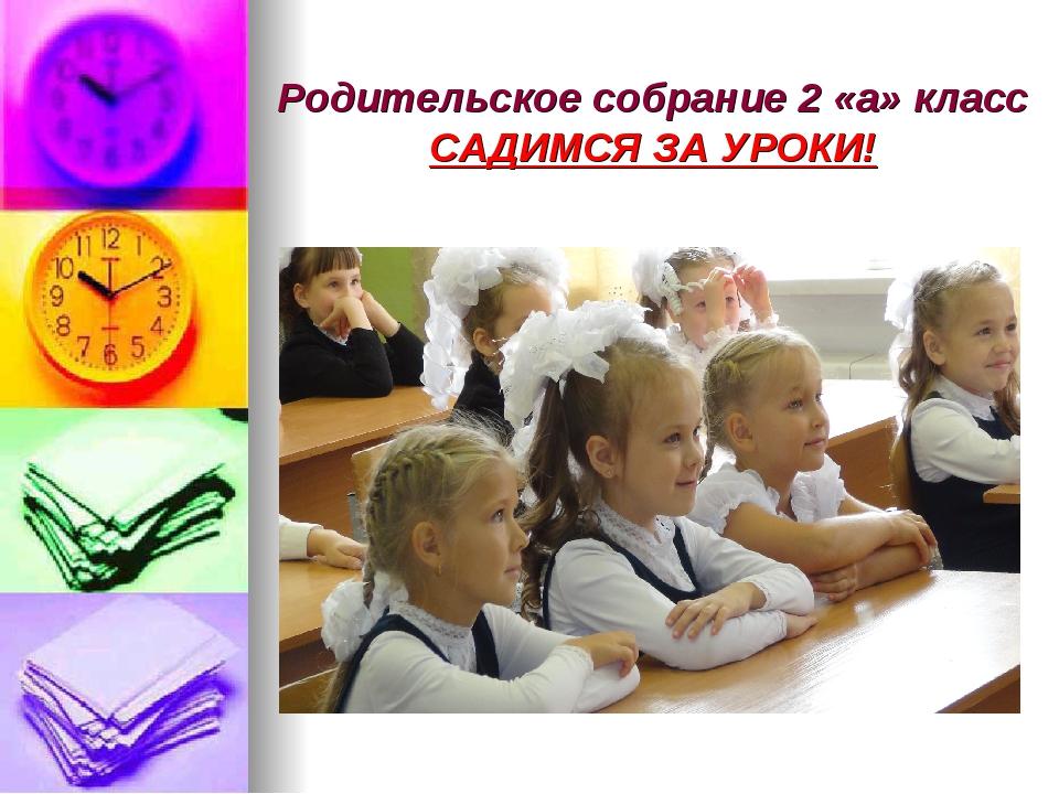 Родительское собрание 2 «а» класс САДИМСЯ ЗА УРОКИ!
