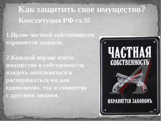 Конституция РФ ст.35 1.Право частной собственности охраняется законом. 2.Кажд...