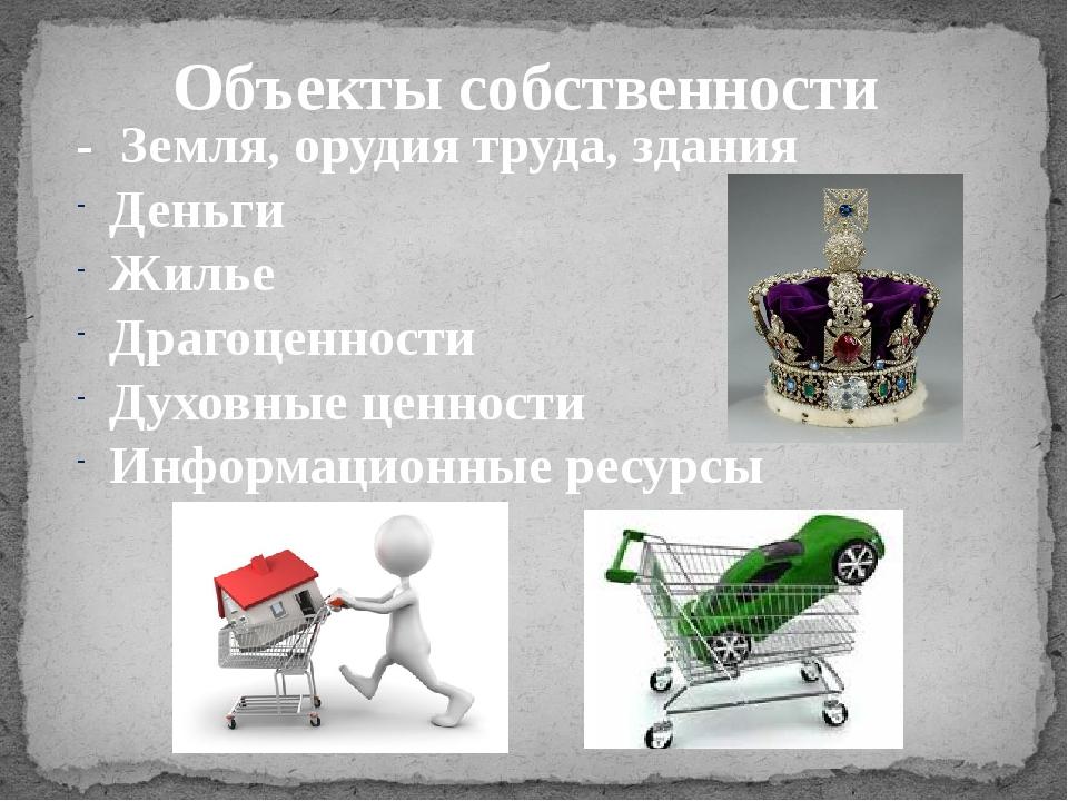 Объекты собственности - Земля, орудия труда, здания Деньги Жилье Драгоценност...