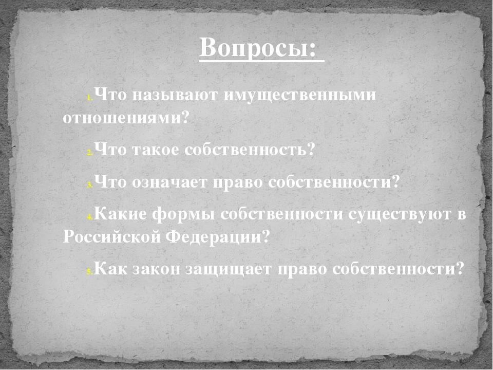 Вопросы: Что называют имущественными отношениями? Что такое собственность? Чт...