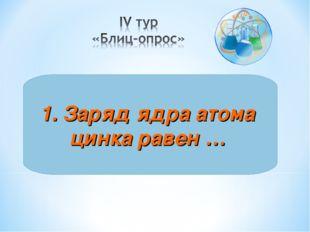 1. Заряд ядра атома цинка равен …