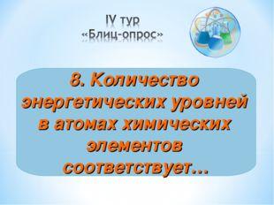 8. Количество энергетических уровней в атомах химических элементов соответств
