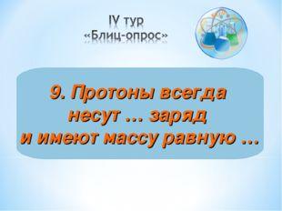 9. Протоны всегда несут … заряд и имеют массу равную …