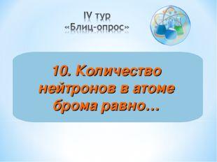 10. Количество нейтронов в атоме брома равно…