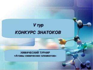 V тур КОНКУРС ЗНАТОКОВ ХИМИЧЕСКИЙ ТУРНИР «Атомы химических элементов»