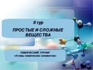 II тур ПРОСТЫЕ И СЛОЖНЫЕ ВЕЩЕСТВА ХИМИЧЕСКИЙ ТУРНИР «Атомы химических элемент