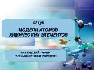 III тур МОДЕЛИ АТОМОВ ХИМИЧЕСКИХ ЭЛЕМЕНТОВ ХИМИЧЕСКИЙ ТУРНИР «Атомы химически