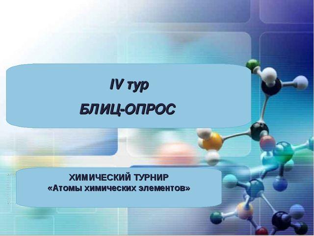 IV тур БЛИЦ-ОПРОС ХИМИЧЕСКИЙ ТУРНИР «Атомы химических элементов»