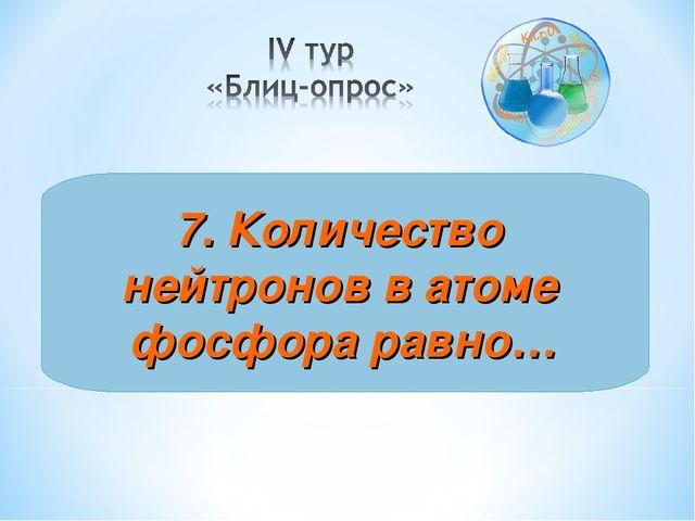 7. Количество нейтронов в атоме фосфора равно…