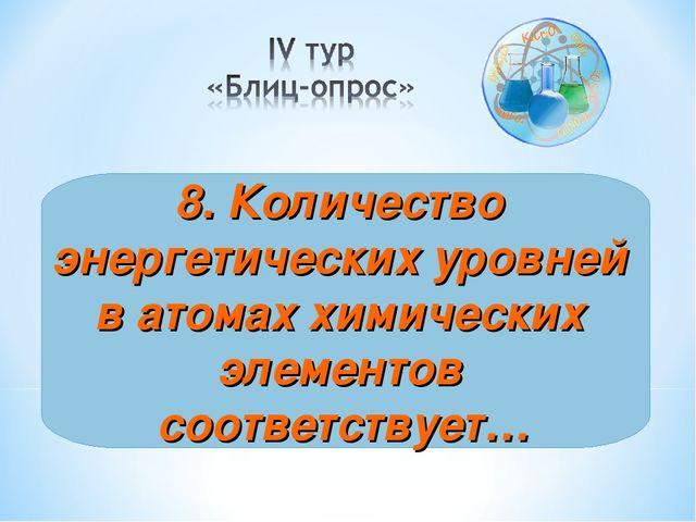 8. Количество энергетических уровней в атомах химических элементов соответств...
