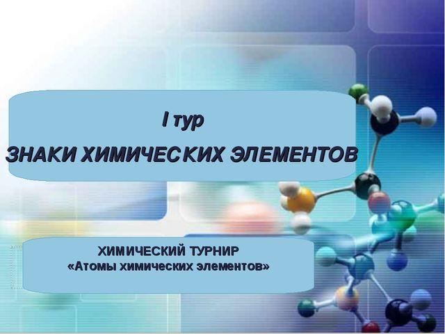 I тур ЗНАКИ ХИМИЧЕСКИХ ЭЛЕМЕНТОВ ХИМИЧЕСКИЙ ТУРНИР «Атомы химических элементов»