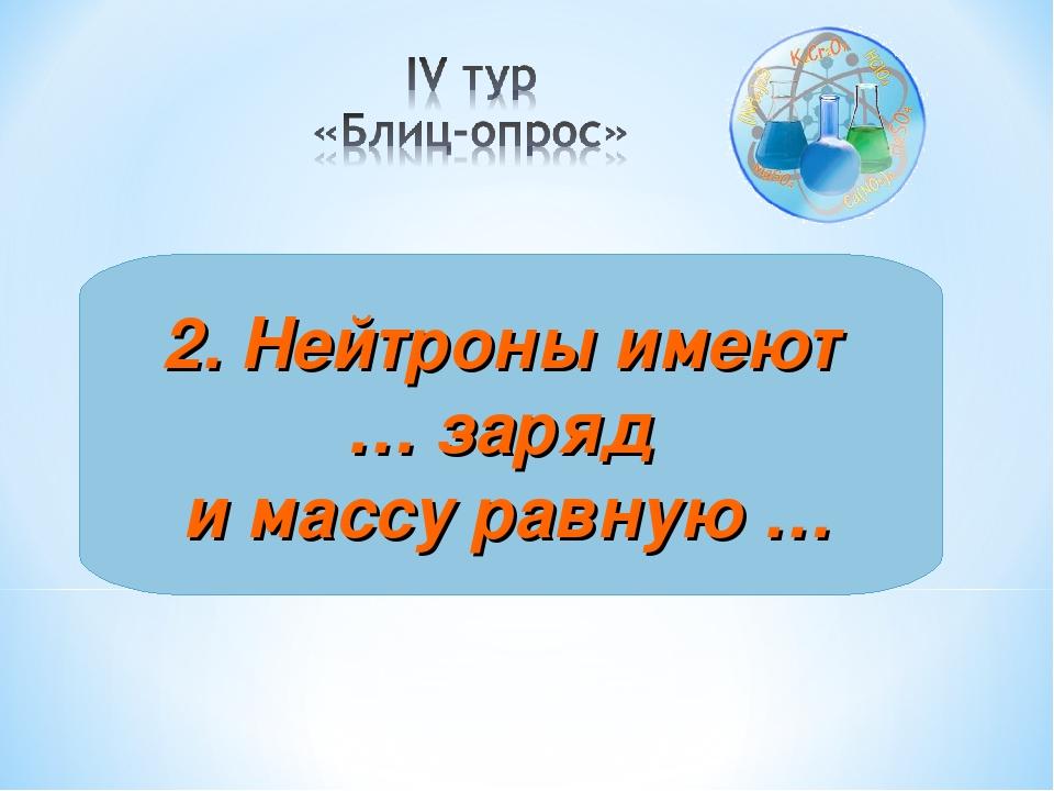 2. Нейтроны имеют … заряд и массу равную …