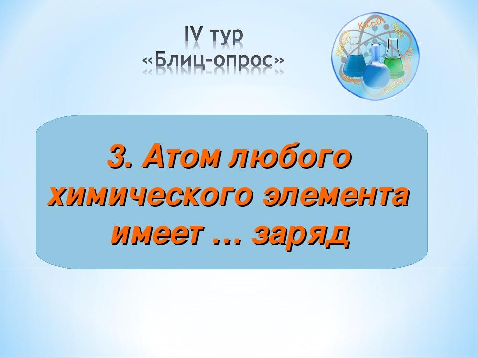 3. Атом любого химического элемента имеет … заряд