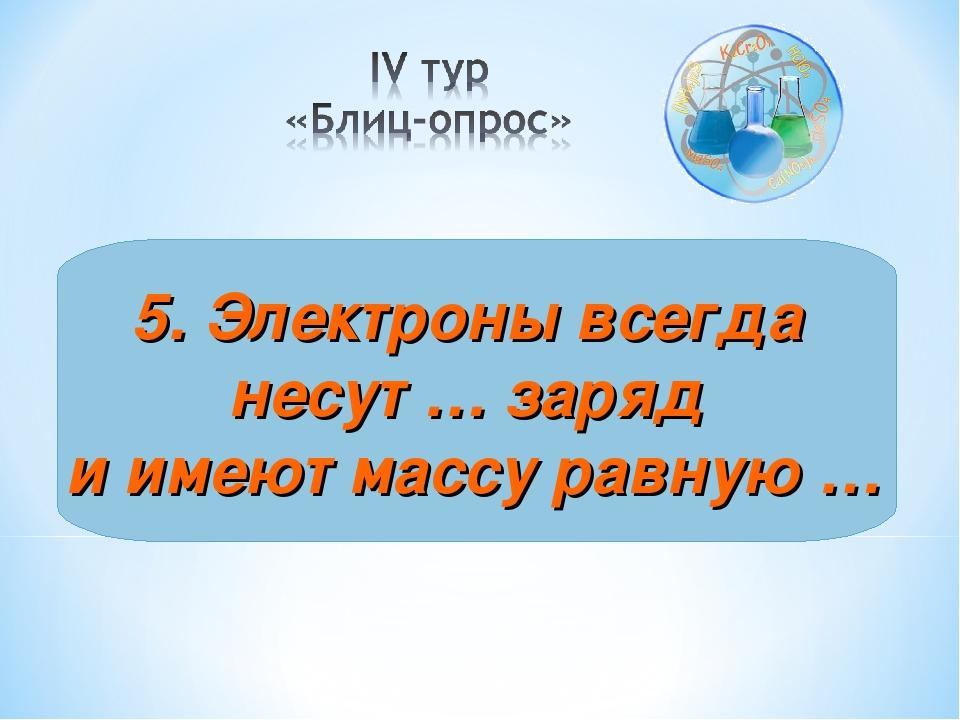 5. Электроны всегда несут … заряд и имеют массу равную …