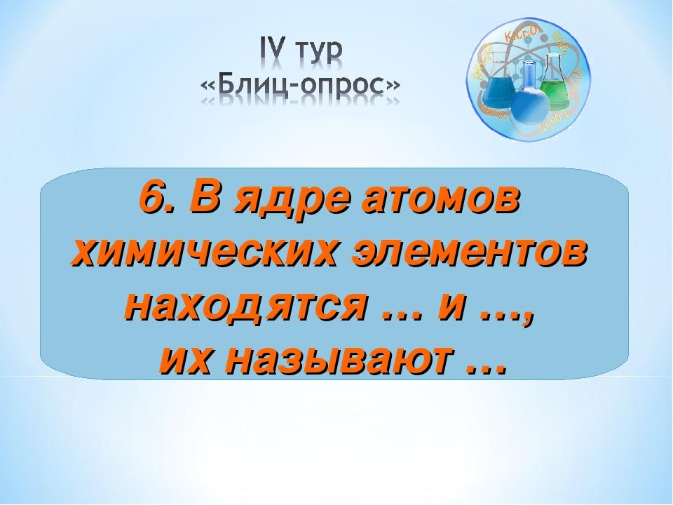 6. В ядре атомов химических элементов находятся … и …, их называют …