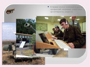 В Армии служат военные и других профессий, например: ракетчики, артиллеристы,