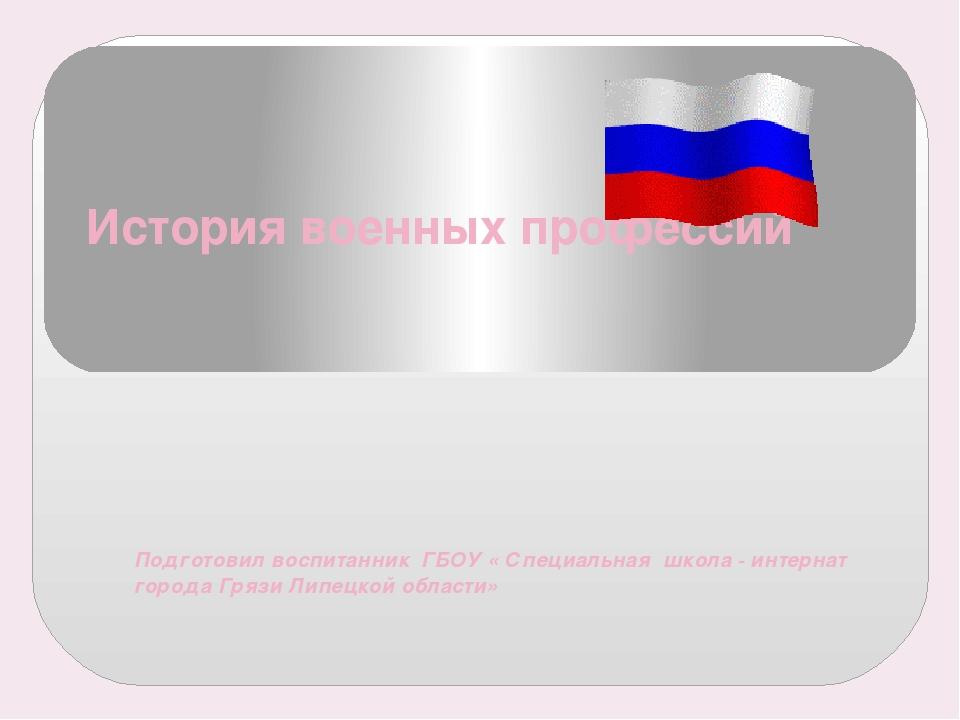 История военных профессий Подготовил воспитанник ГБОУ « Специальная школа - и...