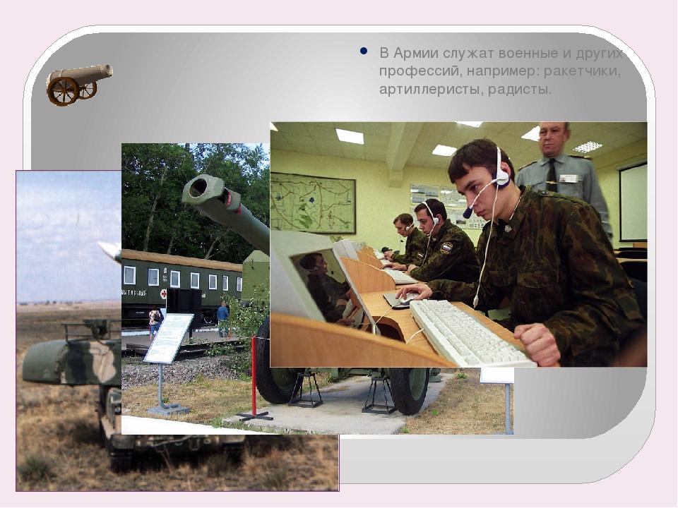 В Армии служат военные и других профессий, например: ракетчики, артиллеристы,...