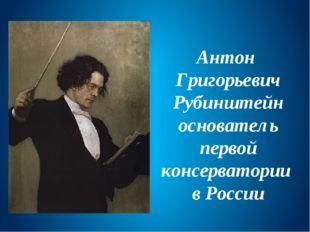 Антон Григорьевич Рубинштейн основатель первой консерватории в России