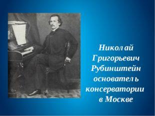 Николай Григорьевич Рубинштейн основатель консерватории в Москве