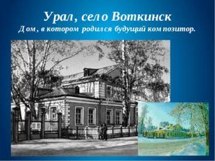 Урал, село Воткинск Дом, в котором родился будущий композитор.