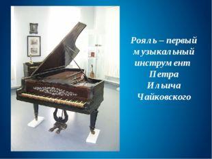 Рояль – первый музыкальный инструмент Петра Ильича Чайковского