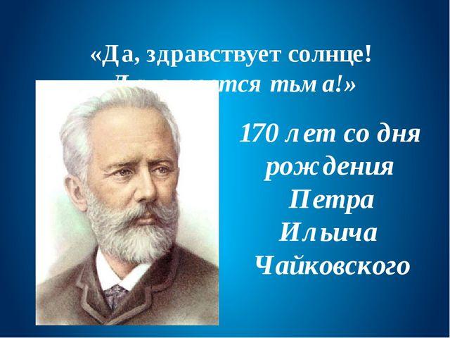 «Да, здравствует солнце! Да, скроется тьма!» 170 лет со дня рождения Петра Ил...