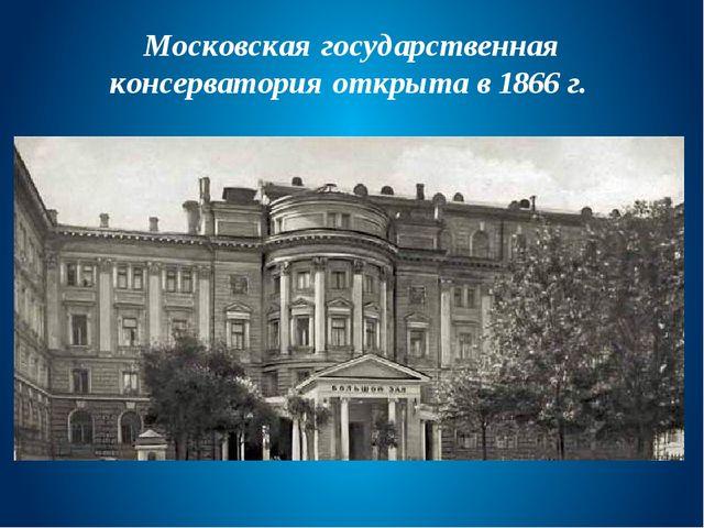 Московская государственная консерватория открыта в 1866 г.