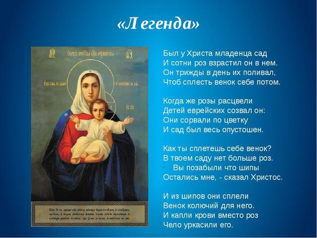 «Легенда» Был у Христа младенца сад И сотни роз взрастил он в нем. Он трижды...