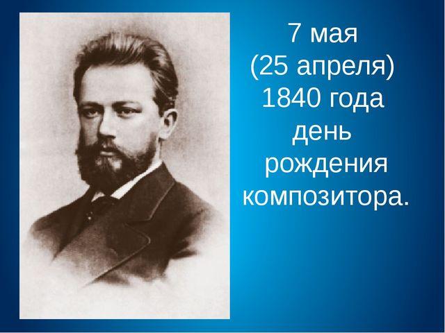 7 мая (25 апреля) 1840 года день рождения композитора.