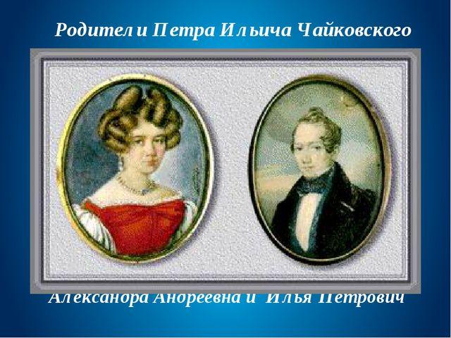Александра Андреевна и Илья Петрович Родители Петра Ильича Чайковского