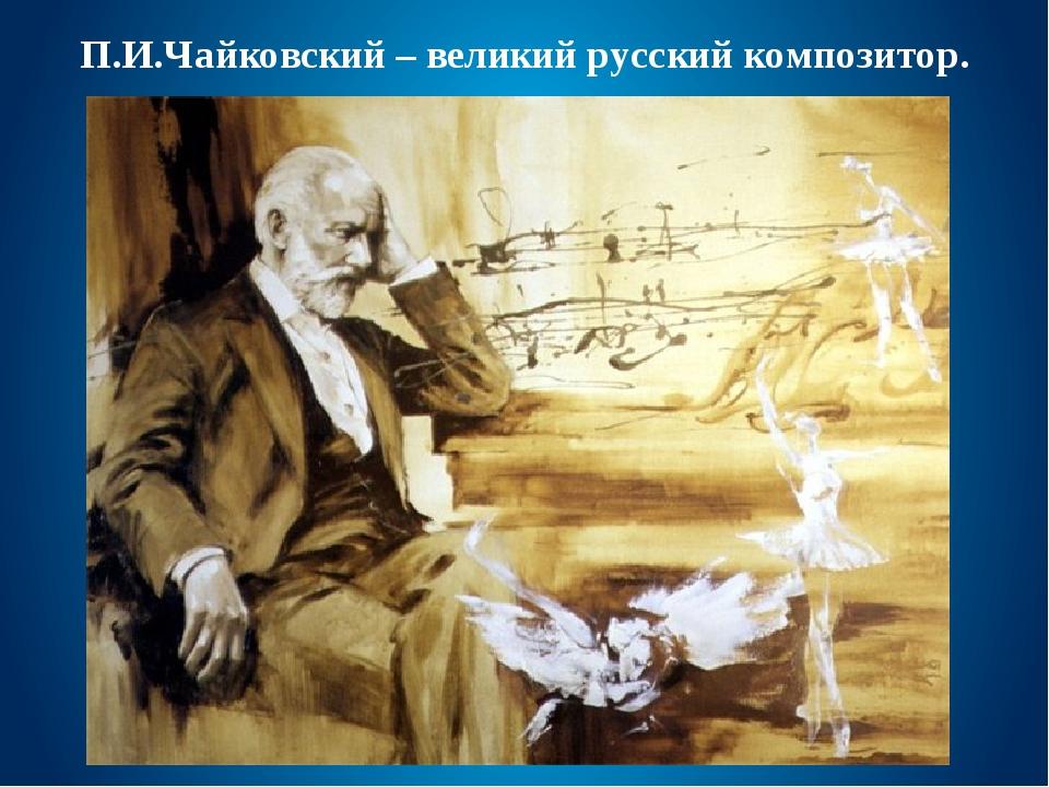 П.И.Чайковский – великий русский композитор.