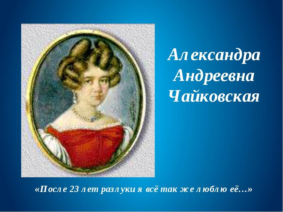 Александра Андреевна Чайковская «После 23 лет разлуки я всё так же люблю её…»